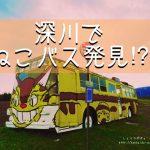 深川のトトロ(戸外炉)峠へ、「ねこバス」に会いに行こう!