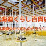 『北海道くらし百貨店』は北海道の魅力たっぷり!美味しいものや珍しいあの一品も!